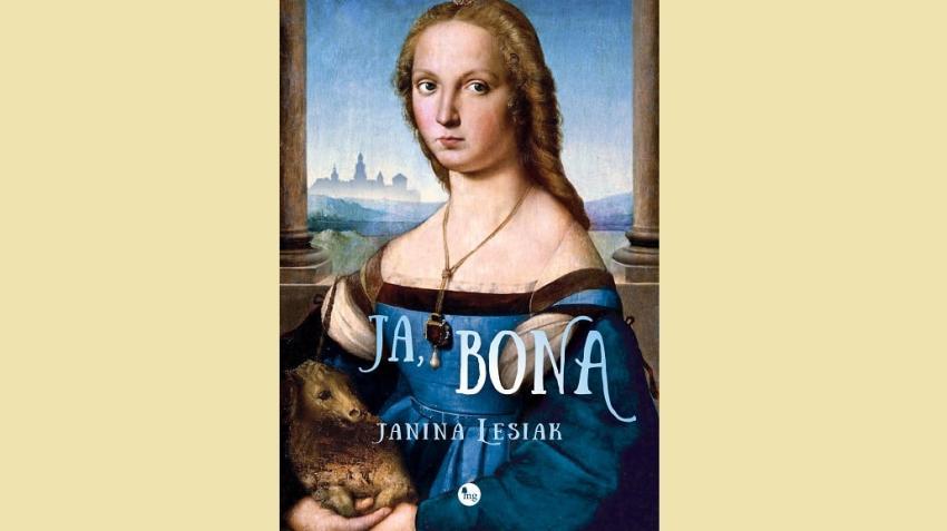 Ja, Bona – Janina Lesiak przedstawia książkę o kolejnej polskiej królowej! [fot. materiały prasowe]